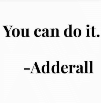 you can do it: You can do it.  Adderall
