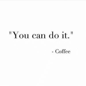"""Coffee, Can, and You: """"You can do it.""""  Coffee"""