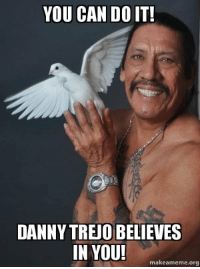 YOU CAN DO IT!  DANNY TREJO BELIEVES  IN YOU!  makeameme.or