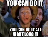 you can do it: YOU CAN DOIT  YOU CAN DO IT ALL  NIGHT LONG!!  memes. COM
