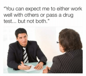 "Dank, Work, and Test: ""You can expect me to either work  well with others or pass a drug  test... but not both."""