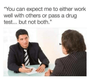 "Work, Test, and Drug Test: ""You can expect me to either work  well with others or pass a drug  test... but not both."" me irl"