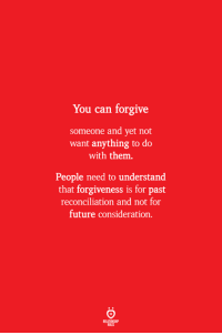 Future, Forgiveness, and Can: You can forgive  someone and yet not  want anything to do  with them.  People need to understand  that forgiveness is for past  reconciliation and not for  future consideration  ELATIONSW  ILES
