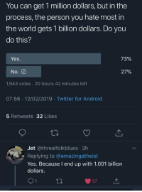 The true answer: You can get 1 million dollars, but in the  process, the person you hate most in  the world gets 1 billion dollars. Do you  do this?  Yes  72%  No.  27%  1,943 votes 20 hours 42 minutes left  07:56 12/02/2019 Twitter for Android  5 Retweets 32 Likes  Jet @threalfolkblues 3h  Replying to @amazingatheist  Yes. Because I end up with 1.001 billion  dollars.  371 The true answer