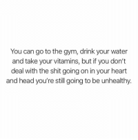 Gym, Head, and Shit: You can go to the gym, drink your water  and take your vitamins, but if you don't  deal with the shit going on in your heart  and head you're still going to be unhealthy. @wealthandfitness ☝️ deep.