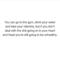 Gym, Head, and Memes: You can go to the gym, drink your water  and take your vitamins, but if you don't  deal with the shit going on in your heart  and head you're still going to be unhealthy. Do you agree ? 🔥 Truth