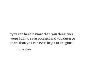 "Save Yourself: you can handle more than you think. you  were built to save yourself and you deserve  more than you can even begin to imagine.""  -r. m. drake"