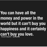 money-and-power: You can have all the  money and power in the  world but it can't buy you  happiness and it certainly  can't buy you love.