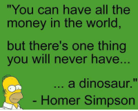 "Preach: ""You can have all the  money in the world  but there's one thing  you will never have  ..  a dinosaur.""  Homer Simpson Preach"