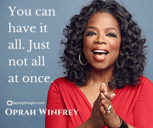 30 Oprah Winfrey Quotes on How Determination Can Change Your Life #sayingimages #oprahwinfreyquotes #oprahwinfrey #quotes: You can  have it  all. Just  not all  at once  sayingimages.com  OPRAH WINFREY 30 Oprah Winfrey Quotes on How Determination Can Change Your Life #sayingimages #oprahwinfreyquotes #oprahwinfrey #quotes