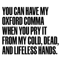 YOU CAN HAVE MY  OXFORD COMMA  WHEN YOU PRYIT  FROM MY COLD, DEAD,  ANDLIFELESSHANDS