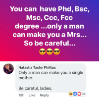 <p>Yeah I'll take the PhD over your ass any day&hellip; (via /r/BlackPeopleTwitter)</p>: You can have Phd, Bsc,  Msc, Ccc, Fcc  degree ...only a man  can make you a Mrs...  So be careful...  Natasha Tashy Phillips  Only a man can make you a single  mother.  Be careful, ladies.  334  2<  19h Like Reply <p>Yeah I'll take the PhD over your ass any day&hellip; (via /r/BlackPeopleTwitter)</p>