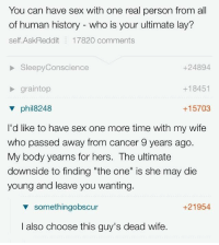 """Memes, Sex, and Cancer: You can have sex with one real person from all  of human history - who is your ultimate lay'?  self.AskReddit 17820 comments  SleepyConscience  +24894  graintop  v phil8248  I'd like to have sex one more time with my wife  who passed away from cancer 9 years ago  My body yearns for hers. The ultimate  downside to finding """"the one"""" is she may die  young and leave you wanting  +18451  +15703  v somethingobscur  +21954  I also choose this guy's dead wife. <p>. via /r/memes <a href=""""http://ift.tt/2pFHZrL"""">http://ift.tt/2pFHZrL</a></p>"""