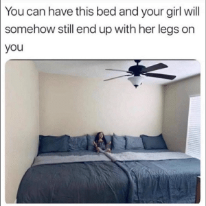 Reddit, Girl, and Your Girl: You can have this bed and your girl will  somehow still end up with her legs on  you Very accurate