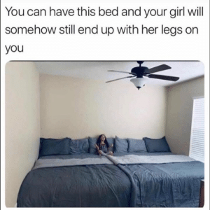 Dank, Girl, and Your Girl: You can have this bed and your girl will  somehow still end up with her legs on  you What girl?