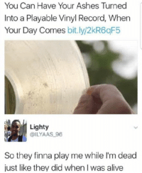 Alive, Instagram, and Memes: You Can Have Your Ashes Turned  Into a Playable Vinyl Record, When  Your Day Comes bit ly/2kR6qF5  Lighty  @ILYAAS_96  So they finna play me while I'm dead  just like they did when I was alive If you're not following @MEMEZAR you might aswell delete instagram!!