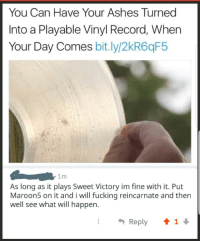 Fucking, Record, and Vinyl: You Can Have Your Ashes Turned  Into a Playable Vinyl Record, When  Your Day Comes bit.ly/2kR6qF5  1m  As long as it plays Sweet Victory im fine with it. Put  Maroon5 on it and i will fucking reincarnate and then  well see what will happen.  Reply 1 This went too far
