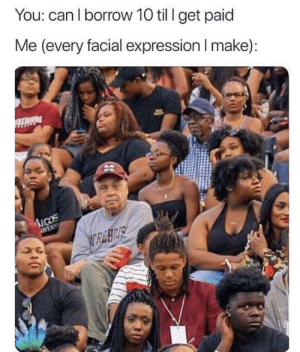 meirl by nameaboveallnames MORE MEMES: You: can I borrow 10 til I get paid  Me (every facial expression I make): meirl by nameaboveallnames MORE MEMES
