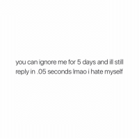 mhm: you can ignore me for 5 days and ill still  reply in .05 seconds lmao i hate myself mhm