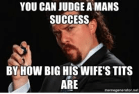 Memes, Tits, and Success: YOU CAN JUDGE A MANS  SUCCESS  BY HOW BIG HIS WIFE'S TITS  ARE  memegenerator net Deep thoughts with KFP. kennypowers eastboundanddown laflamablanca