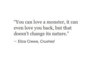 "Love You Back: ""You can love a monster, it can  even love you back, but that  doesn't change its nature.""  Eliza Crewe, Crushed"
