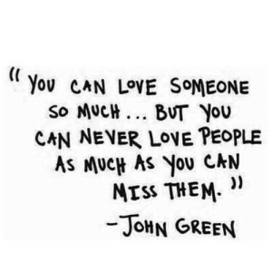 "https://iglovequotes.net/: You CAN LOVE SOMEONE  SO MUCH ... BUT YOU  CAN NEVER LOVE PEOPLE  AS MUCH AS You CAN  MISS THEM. ""  -JOHN GREEN https://iglovequotes.net/"