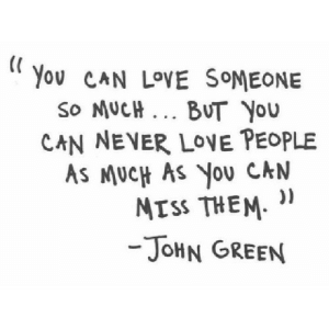 Love, Never, and John Green: You CAN LOVE SOMEONE  So MUCH. BUT YOu  CAN NEVER LOE PEOPLE  AS MUCH AS YoU CAN  ))  MTSS THEM  -JOHN GREEN https://iglovequotes.net/