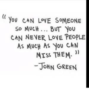 https://iglovequotes.net/: You CAN LOVE SOMEONE  So MUCH... BUT You  CAN NEVER LOVE PEOPLE  AS MUCH AS YoU CAN  MISS THEM  -JOHN GREEN https://iglovequotes.net/