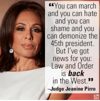 """Memes, Law and Order, and 🤖: You can march  and you can hate  and you can  shame and you  can demonize the  45th president.  But I've got  news for you  Law and Order  is back  in the West.""""  Judge Jeanine Pirro On """"Justice,"""" Judge Jeanine Pirro slammed critics of President Donald J. Trump's hard-line stance on illegal immigration."""
