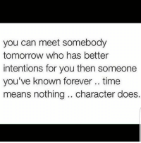 💯: you can meet somebody  tomorrow who has better  intentions for you then someone  you've known forever time  means nothing character does. 💯