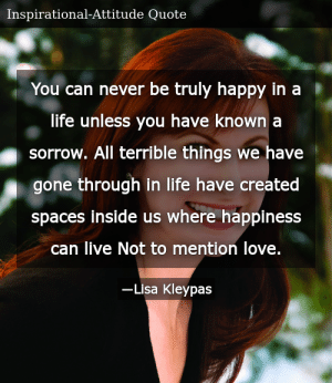SIZZLE: You can never be truly happy in a life unless you have known a sorrow. All terrible things we have gone through in life have created spaces inside us where happiness can live Not to mention love.