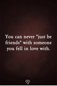 """Friends, Love, and Memes: You can never """"just be  friends"""" with someone  you fell in love witlh"""