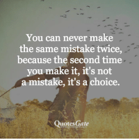 Quotes, Time, and Never: You can never make  the same mistake twice,  because the second time  you make it, it's not  a mistake, it's a choice.  Quotes Gate  www.quotesgate.com