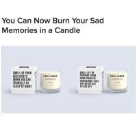 Crush, Meme, and Memes: You Can Now Burn Your Sad  Memories in a Candle  SMELL OF YOURHLY MEME  BED SHEETS  WHEN YOU CRY  YOURSELF TO  SLEEP AT NIGHT  PERFUME FROM  YOUR CRUSH IN  HIGHSCHOOL THAT  YOU NEVER GOT  TO ASK OUT  HOLY MEME  CANDLES  CANDLES why does the holy meme candle from @danktankco sound like the perfect way to complete my sad nights