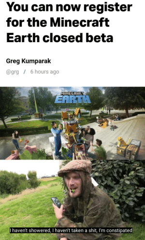 Minecraft, Shit, and Taken: You can now register  for the Minecraft  Earth closed beta  Greg Kumparak  6 hours ago  @grg  MINECRAFT  EARTH  I haven't showered, I haven't taken a shit, I'm constipated PEWDIEPIE DAYS LATER AFTER MINECRAFT EARTH RELEASE.