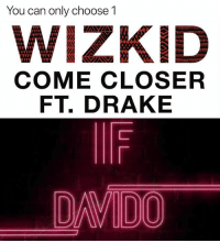 Drake, Memes, and 🤖: You can only choose 1  WIZKID  COME CLOSER  FT. DRAKE  DADO If you had to choose, If by Davido or ComeCloser by WizKid? 😋