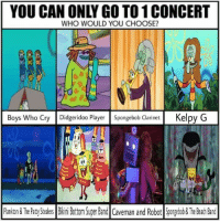 Funny, SpongeBob, and Beach: YOU CAN ONLY GO TO1 CONCERT  WHO WOULD YOU CHOOSE?  Boys Who Cry Didgeridoo Player Spongebob Clarinet Kelpy G  Pankon &The Paty SteaersBikiniBottom Super Band Caveman and Robot Spongeboo&The Beach Band