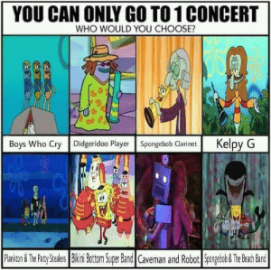 SpongeBob, Bikini Bottom, and Bikini: YOU CAN ONLY GO TO1 CONCERT  WHO WOULD YOU CHOOSE?  Boys Who Cry Didgeridoo Player Spongebob ClarinetKelpy G  Pankon&ThePaty Staers  Bikini Bottom Super Band Caveman and Robot Spongebob& Th BechBand Only One