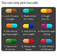 Memes, Money, and Happy: You can only pick two pills  1. Look 15 years  younger  2. Read minds  for 3 days  3 Forget  your Ex.  4. Eat wihout  gaining weight.  5. Add 5cm to  your height  6. Become super  strong  7. Have a lot  of money.  8. Always feel  happy  9. Get millions  of followers