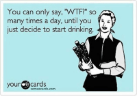 "*dave*: You can only say, ""WTF?"" so  many times a day, until you  just decide to start drinking.  your e Cards  some ecards.com *dave*"