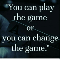 Ive played...I'm done. It's time to be the change I've been waiting on 💯 . . . Truth true facts love memes funny comedy me motivation vibe mood relationships real 100 couples babes beautiful women men laugh hilarious happiness spirit follow like girls teens ass booty: You can play  the game  Or  you can change  the game. Ive played...I'm done. It's time to be the change I've been waiting on 💯 . . . Truth true facts love memes funny comedy me motivation vibe mood relationships real 100 couples babes beautiful women men laugh hilarious happiness spirit follow like girls teens ass booty