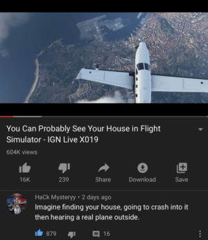 views: You Can Probably See Your House in Flight  Simulator - IGN Live X019  604K views  239  Share  Download  16K  Save  Hack Mysteryy • 2 days ago  Imagine finding your house, going to crash into it  HACK MYSTER  then hearing a real plane outside.  E 16  879