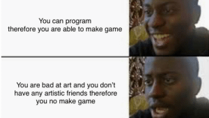 Sad: You can program  therefore you are able to make game  You are bad at art and you don't  have any artistic friends therefore  you no make game Sad
