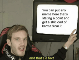 Meme, Shit, and Karma: You can put any  meme here that's  stating a point and  get a shit load of  karma from it  and that's a fact And that's a fact
