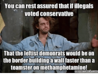 Memes, 🤖, and Rest: You can rest assured that if illegals  voted conservative  That the leftist demonrats would be on  the border buildingawall faster than a  teamster on methamphetamine!  memecrunch.com #BOOM