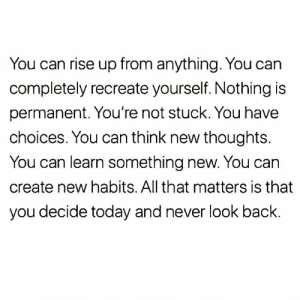 Never Look: You can rise up from anything. You can  completely recreate yourself. Nothing is  permanent. You're not stuck. You have  choices. You can think new thoughts.  You can learn something new. You can  create new habits. All that matters is that  you decide today and never look back.