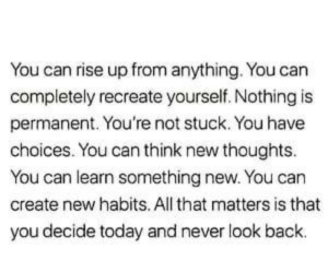 Never Look: You can rise up from anything. You can  completely recreate yourself. Nothing is  permanent. You're not stuck. You have  choices. You can think new thoughts.  You can learn something new. You can  create new habits. All that matters is that  you decide today and never look back