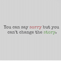 Sorry: You can say sorry but you  can't change the story.