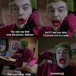 Classic Batman doesnt mess around.: You can say that  over the phone, Batman  but if I had you here,  I'd pound you to a pulp.  Start pounding, Joker.  [screaming] Classic Batman doesnt mess around.