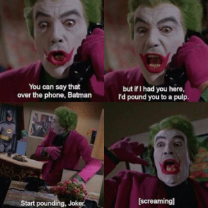 Batman, Joker, and Phone: You can say that  over the phone, Batman  but if I had you here  I'd pound you to a pulp  Start pounding, Joker.  [screaming] rage-comics-base:  1966 Joker was golden